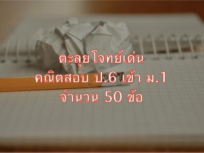ตะลุยโจทย์เด่นคณิตสอบ ป.6 เข้า ม.1 โรงเรียนดัง 50 ข้อ